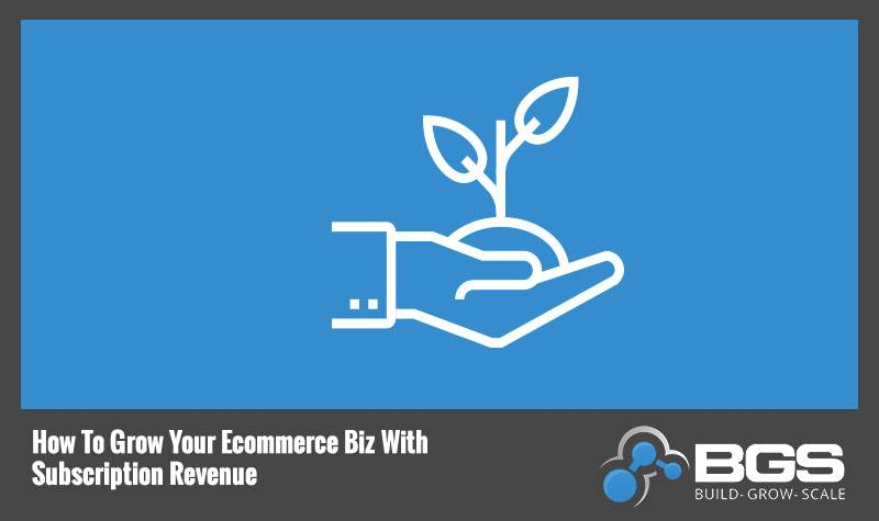 How to Grow Your eCommerce Biz with Subscription Revenue